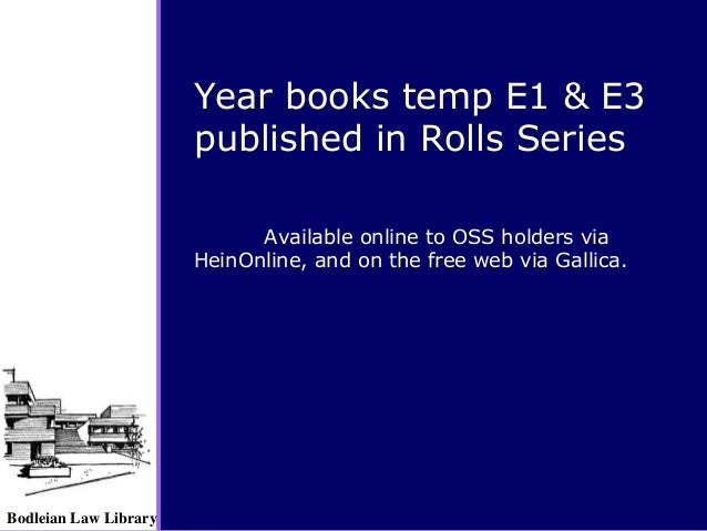 Bodleian Law Library Available online to OSS holders via HeinOnline, and on the free web via Gallica. Year books temp E1 &...