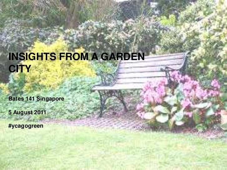 INSIGHTS FROM A GARDEN CITY<br />Bates 141 Singapore<br />5 August 2011<br />#ycagogreen<br />