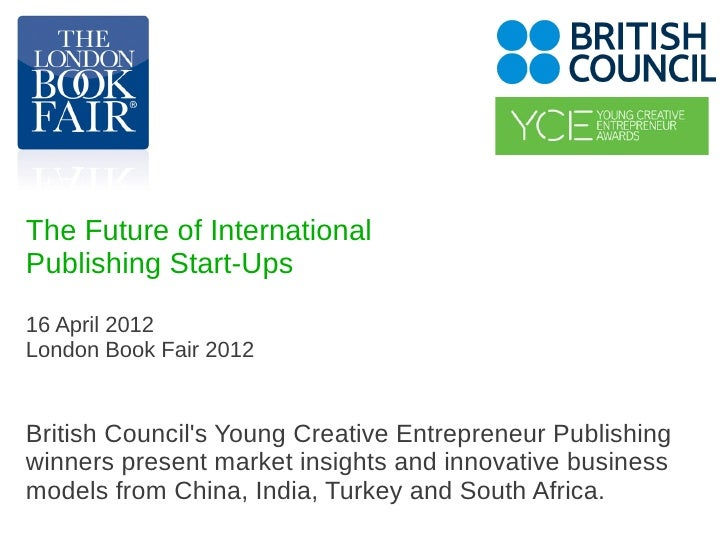 The Future of InternationalPublishing Start-Ups16 April 2012London Book Fair 2012British Councils Young Creative Entrepren...
