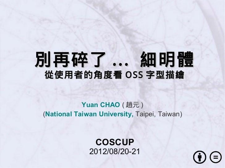 別再碎了 ... 細明體從使用者的角度看 OSS 字型描繪            Yuan CHAO ( 趙元 )(National Taiwan University, Taipei, Taiwan)                COSCU...