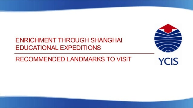ENRICHMENT THROUGH SHANGHAI EDUCATIONAL EXPEDITIONS RECOMMENDED LANDMARKS TO VISIT