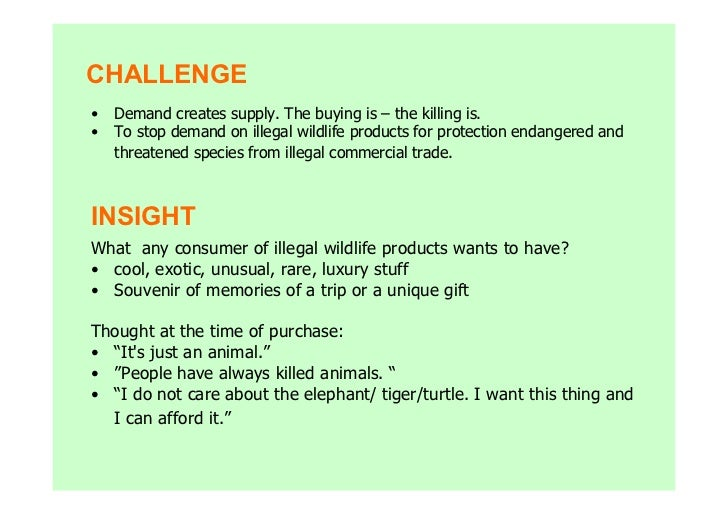 CHALLENGE•   Demand creates supply. The buying is – the killing is.•   To stop demand on illegal wildlife products for pro...