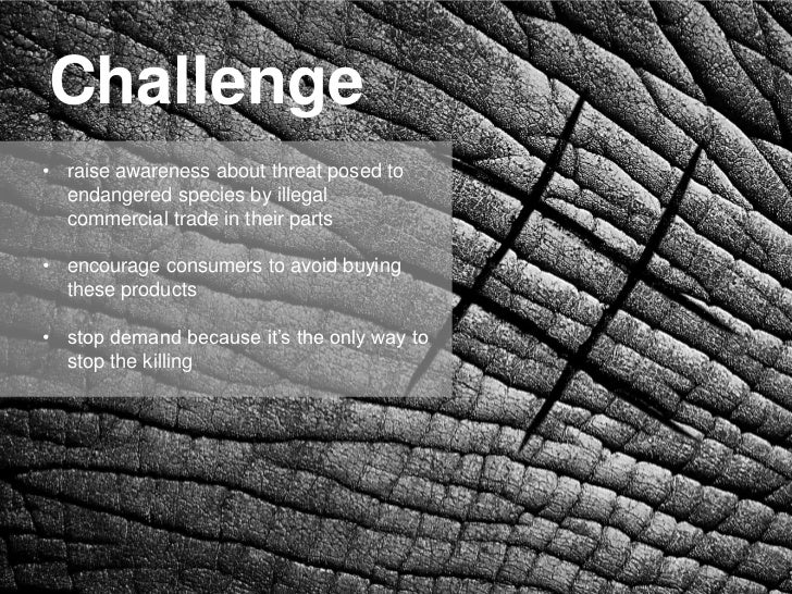 Challenge• raise awareness about threat posed to  endangered species by illegal  commercial trade in their parts• encourag...