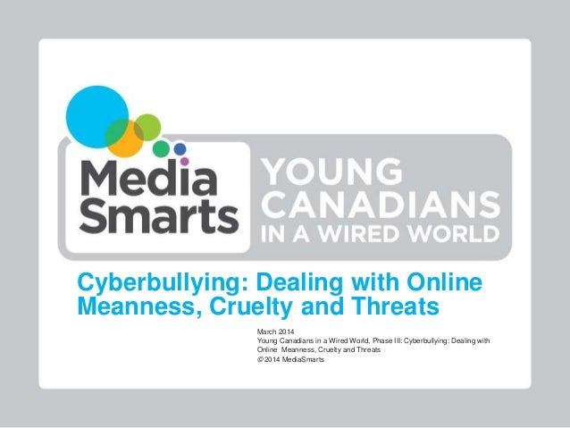 Cyberbullying: Dealing with Online Meanness, Cruelty and Threats March 2014 Young Canadians in a Wired World, Phase III: C...