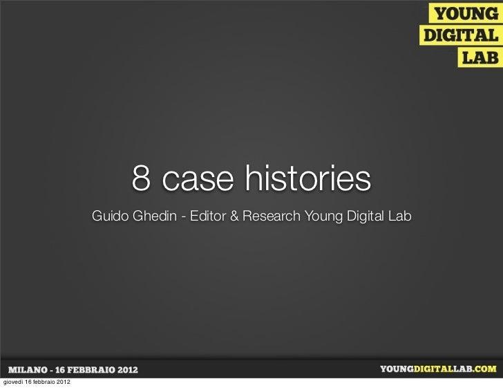 8 case histories                           Guido Ghedin - Editor & Research Young Digital Labgiovedì 16 febbraio 2012