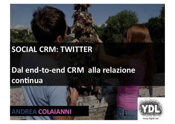 SOCIALCRM:TWITTER  Dalend‐to‐endCRMallarelazione con;nua   ANDREACOLAIANNI