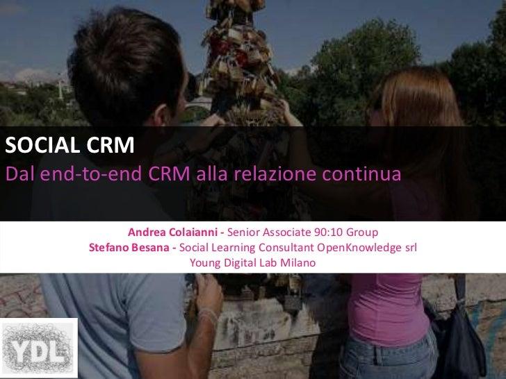 SOCIAL CRM<br />Dal end-to-end CRM alla relazione continua<br />AndreaColaianni -Senior Associate 90:10 Group <br />Stefan...