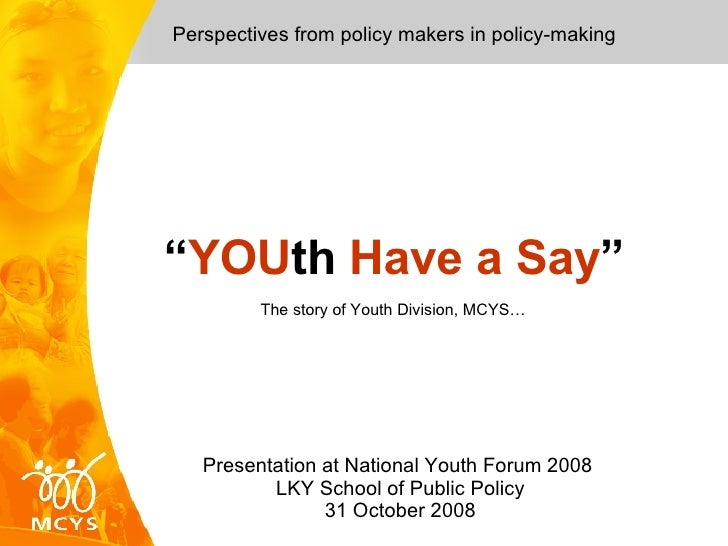 Perspectives from policy makers in policy-making Presentation at National Youth Forum 2008  LKY School of Public Policy  3...