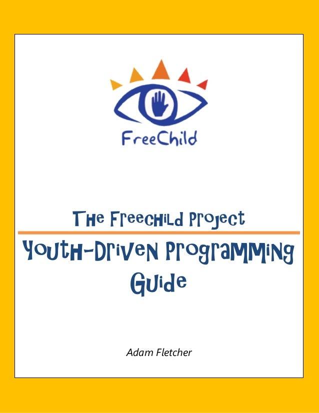 The Freechild ProjectYouth-Driven Programming          Guide          Adam Fletcher
