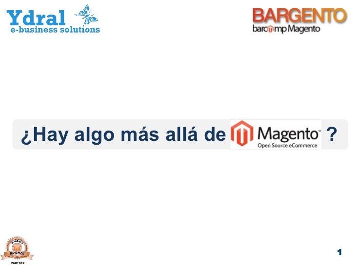BARGENTO 2.0 ¿Hay algo más allá de Magento? Philippe Lardy - Ydral