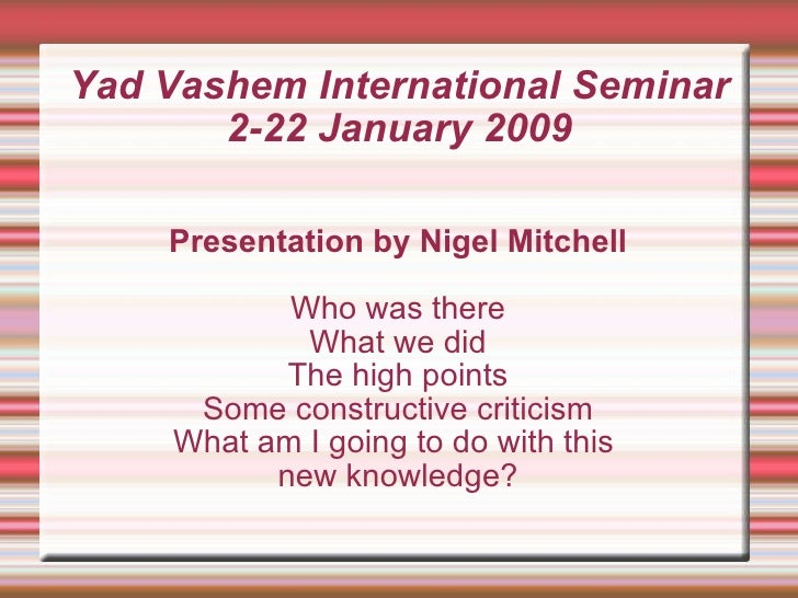 Yad Vashem International Seminar 2-22 January 2009 Presentation by Nigel Mitchell Who was there What we did The high point...