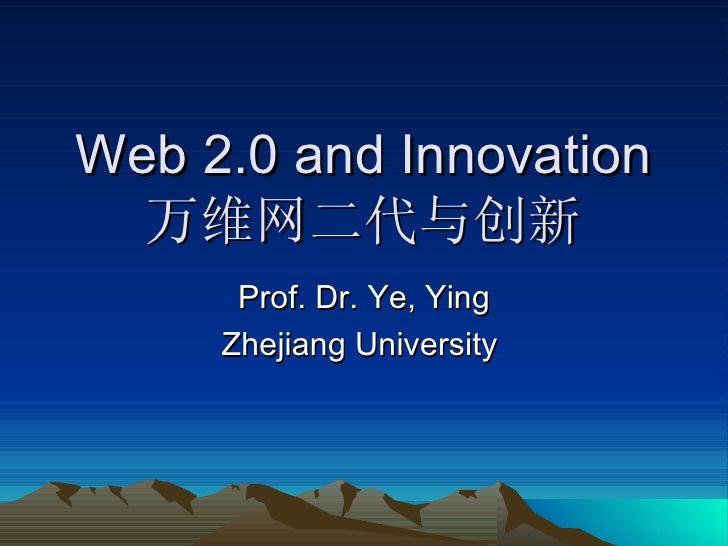 Web 2.0 and Innovation 万维网二代与创新 Prof. Dr. Ye, Ying Zhejiang University
