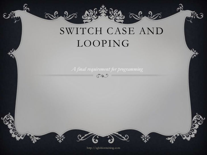 SWITCH CASE AND  LOOPING A final requirement for programming        http://eglobiotraining.com