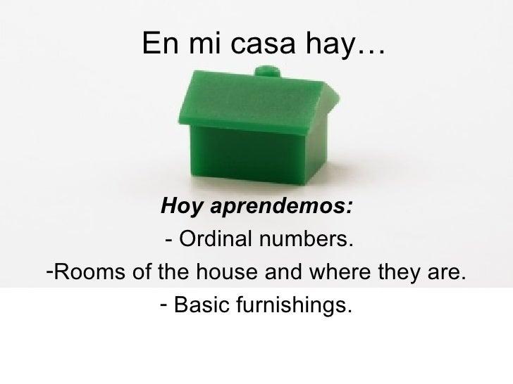 En mi casa hay… <ul><li>Hoy aprendemos: </li></ul><ul><li>- Ordinal numbers. </li></ul><ul><li>Rooms of the house and wher...