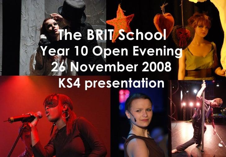 Year 10 Open Evening 26 November 2008 KS4 presentation The BRIT School