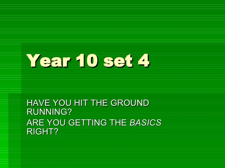 Year 10 set 4 HAVE YOU HIT THE GROUND RUNNING? ARE YOU GETTING THE  BASICS  RIGHT?