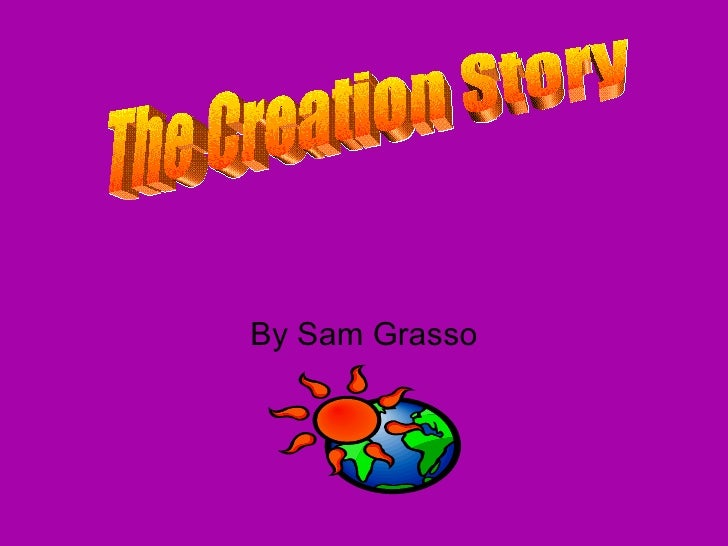 By Sam Grasso The Creation Story