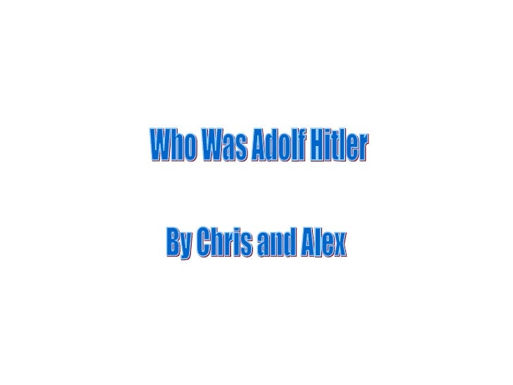Who Was Adolf Hitler By Chris and Alex