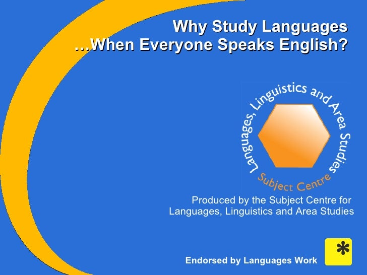 Why Study Languages Why Study Languages Produced by the Subject Centre for  Languages, Linguistics and Area Studies … When...