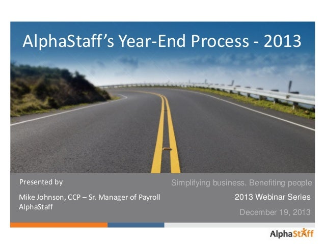 AlphaStaff's Year-End Process - 2013  Presented by Mike Johnson, CCP – Sr. Manager of Payroll AlphaStaff  Simplifying busi...