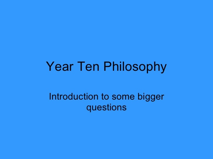 Year Ten Philosophy Introduction to some bigger questions