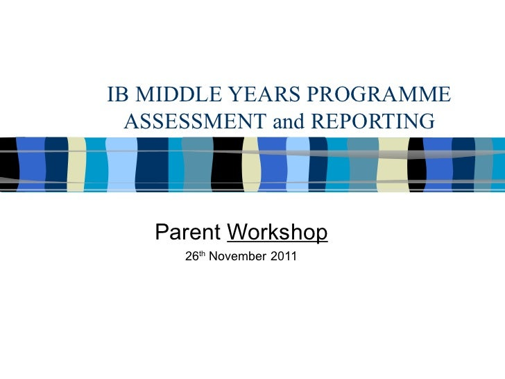 IB MIDDLE YEARS PROGRAMME ASSESSMENT and REPORTING Parent  Workshop 26 th  November 2011