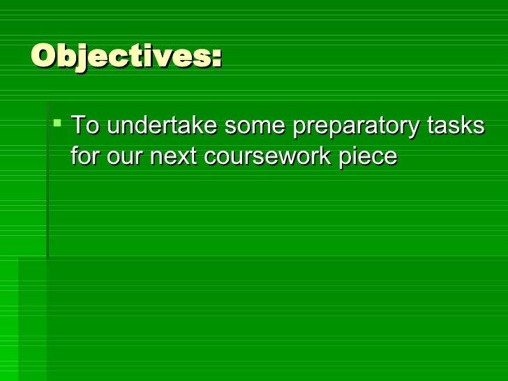 Objectives: <ul><li>To undertake some preparatory tasks for our next coursework piece  </li></ul>