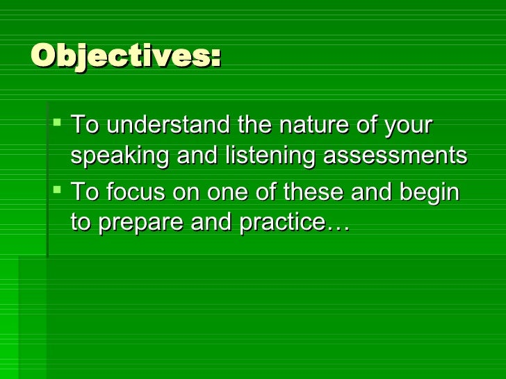 Objectives: <ul><li>To understand the nature of your speaking and listening assessments </li></ul><ul><li>To focus on one ...
