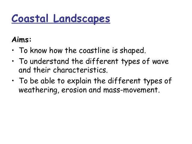 Coastal LandscapesAims:• To know how the coastline is shaped.• To understand the different types of wave  and their charac...