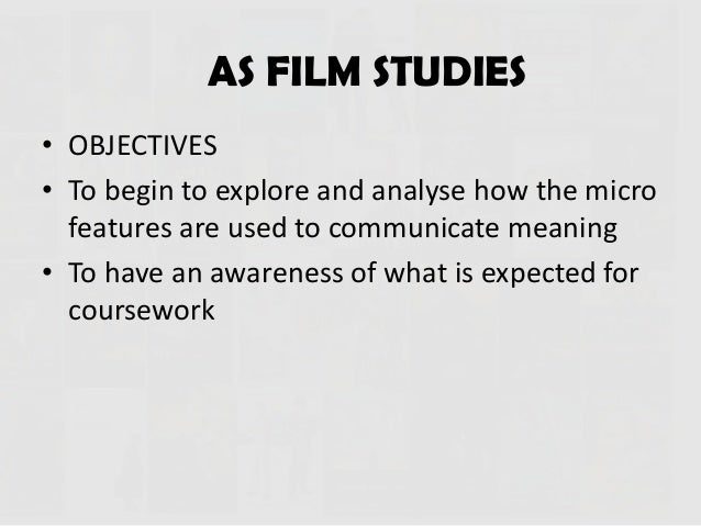 AS FILM STUDIES • OBJECTIVES • To begin to explore and analyse how the micro features are used to communicate meaning • To...