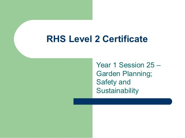 RHS Level 2 Certificate Year 1 Session 25 – Garden Planning; Safety and Sustainability