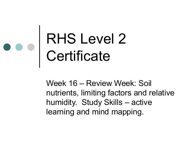 RHS Level 2CertificateWeek 16 – Review Week: Soilnutrients, limiting factors and relativehumidity. Study Skills – activele...