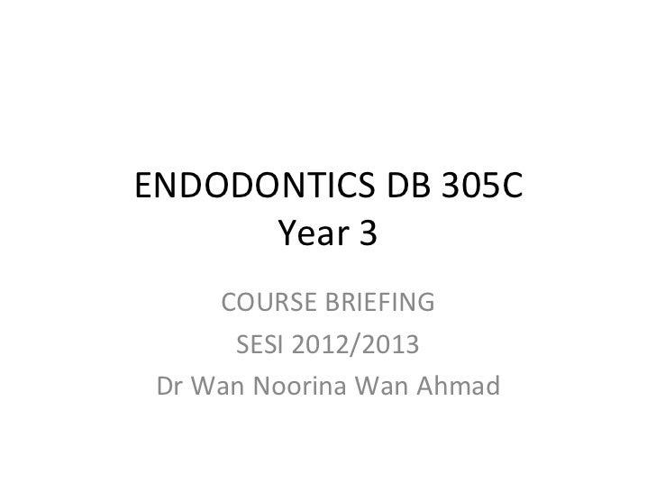 ENDODONTICS DB 305C       Year 3         COURSE BRIEFING          SESI 2012/2013  Dr Wan Noorina W...