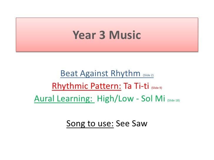 Year 3 Music<br />Beat Against Rhythm (Slide 2)<br />Rhythmic Pattern: Ta Ti-ti(Slide 9)<br />Aural Learning:  High/Low - ...
