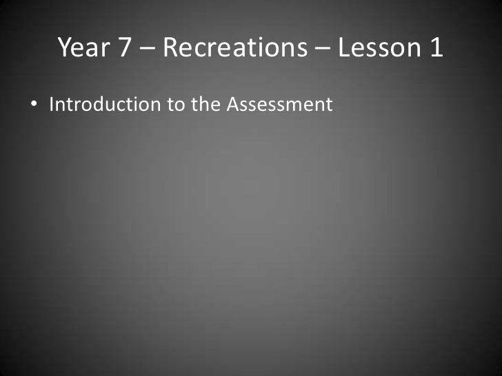 Year 7 – Recreations – Lesson 1• Introduction to the Assessment