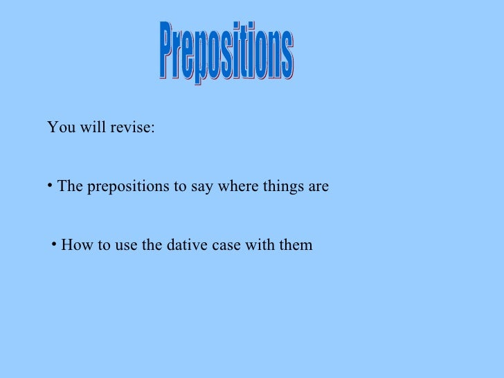 Prepositions You will revise: <ul><li>The prepositions to say where things are </li></ul><ul><li>How to use the dative cas...
