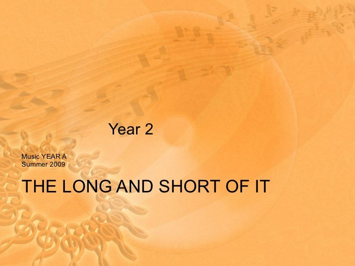 Year 2 Music YEAR A Summer 2009 THE LONG AND SHORT OF IT