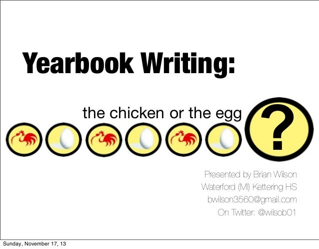 Yearbook Writing: the chicken or the egg  ?  Presented by Brian Wilson Waterford (MI) Kettering HS bwilson3560@gmail.com O...