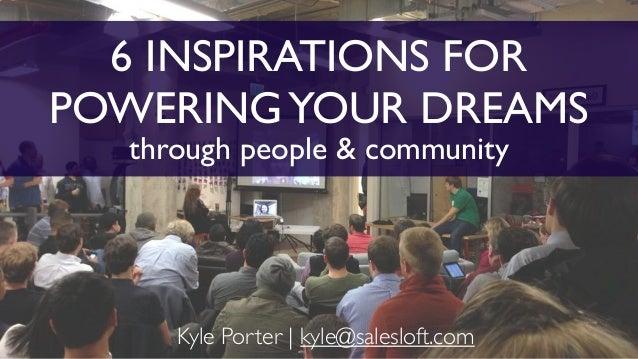 6 INSPIRATIONS FOR POWERINGYOUR DREAMS through people & community Kyle Porter | kyle@salesloft.com