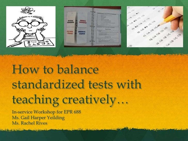 How to balancestandardized tests withteaching creatively…In-service Workshop for EPR 688Ms. Gail Harper YeildingMs. Rachel...