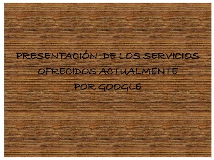 PRESENTACIÓN DE LOS SERVICIOS   OFRECIDOS ACTUALMENTE         POR GOOGLE