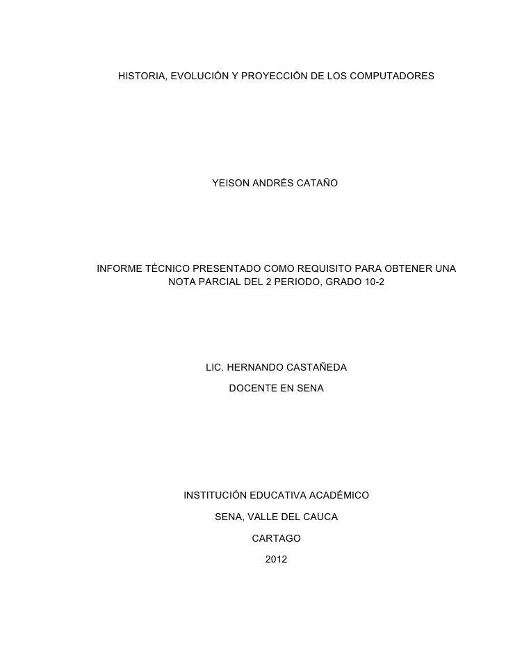 HISTORIA, EVOLUCIÓN Y PROYECCIÓN DE LOS COMPUTADORES                  YEISON ANDRÉS CATAÑOINFORME TÉCNICO PRESENTADO COMO ...