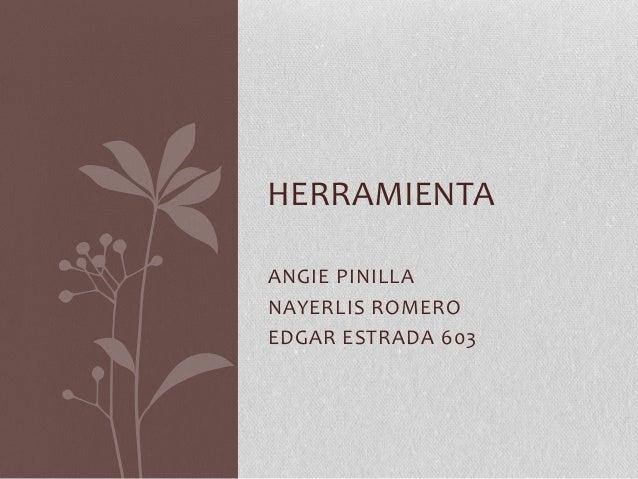 HERRAMIENTA ANGIE PINILLA NAYERLIS ROMERO EDGAR ESTRADA 603