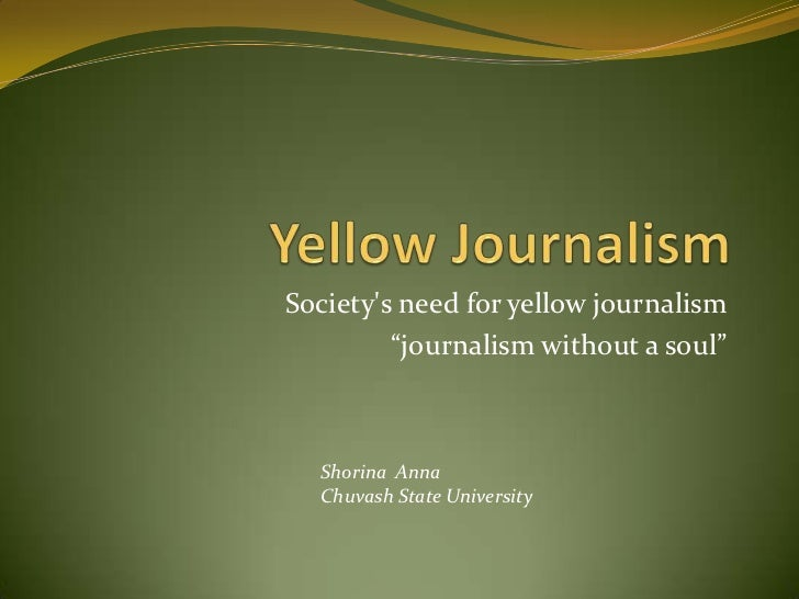 "Yellow Journalism<br />Society's need for yellow journalism<br />""journalism without a soul""<br />Shorina  Anna<br />Chuva..."