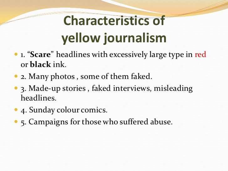 yellow journalism persuasive essay Sensationalism is a type of editorial bias in mass media in which events and  topics in news  examples include press coverage about the bill clinton/monica  lewinsky  the collection of essays sensationalism and the genealogy of  modernity: a  journalism tabloid trial by media weather wars yellow  journalism.
