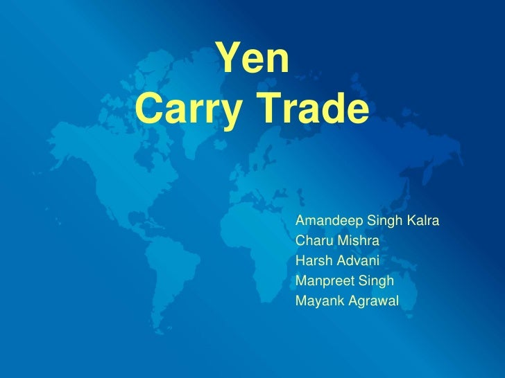 Yen Carry Trade<br />Amandeep Singh Kalra<br />CharuMishra<br />					Harsh Advani<br />Manpreet Singh<br />MayankAgrawal<b...