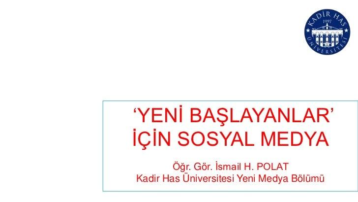 'YENİ BAŞLAYANLAR'İÇİN SOSYAL MEDYA        Öğr. Gör. İsmail H. POLATKadir Has Üniversitesi Yeni Medya Bölümü