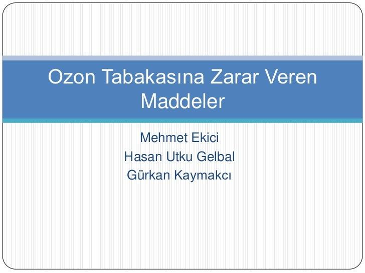 Mehmet Ekici<br />Hasan Utku Gelbal<br />Gürkan Kaymakcı<br />Ozon Tabakasına Zarar Veren Maddeler<br />