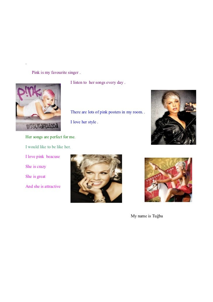 .    Pink is my favourite singer .                           I listen to her songs every day .                           T...