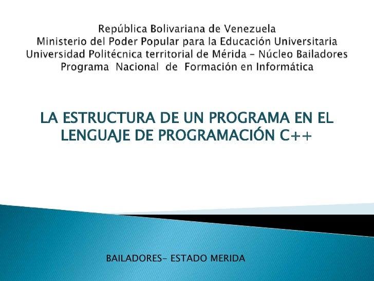 LA ESTRUCTURA DE UN PROGRAMA EN EL   LENGUAJE DE PROGRAMACIÓN C++       BAILADORES- ESTADO MERIDA